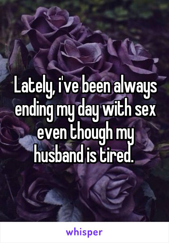 Lately, i've been always ending my day with sex even though my husband is tired.