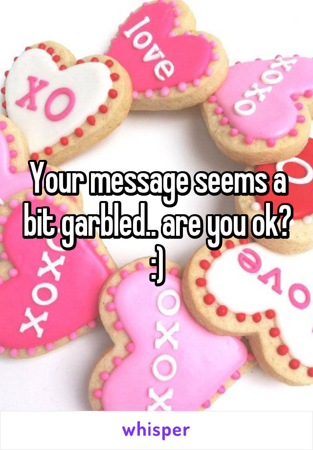 Your message seems a bit garbled.. are you ok? :)