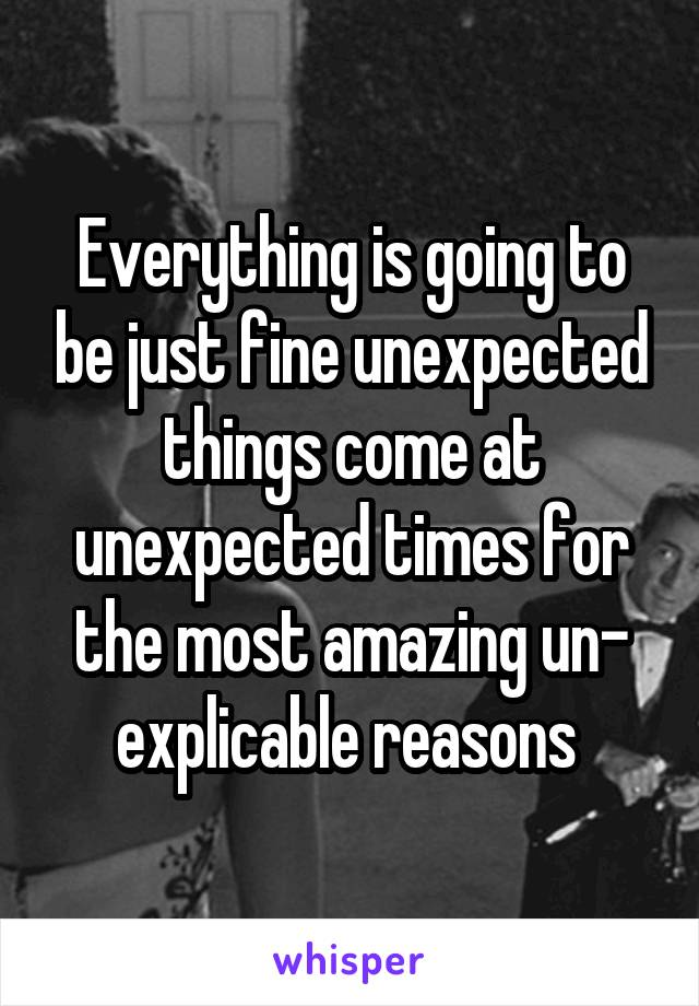 Everything is going to be just fine unexpected things come at unexpected times for the most amazing un- explicable reasons