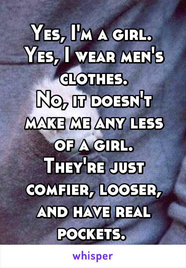 Yes, I'm a girl.  Yes, I wear men's clothes. No, it doesn't make me any less of a girl. They're just comfier, looser, and have real pockets.