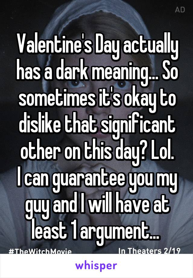 Valentine's Day actually has a dark meaning... So sometimes it's okay to dislike that significant other on this day? Lol. I can guarantee you my guy and I will have at least 1 argument...
