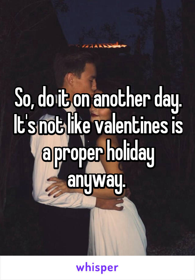 So, do it on another day. It's not like valentines is a proper holiday anyway.