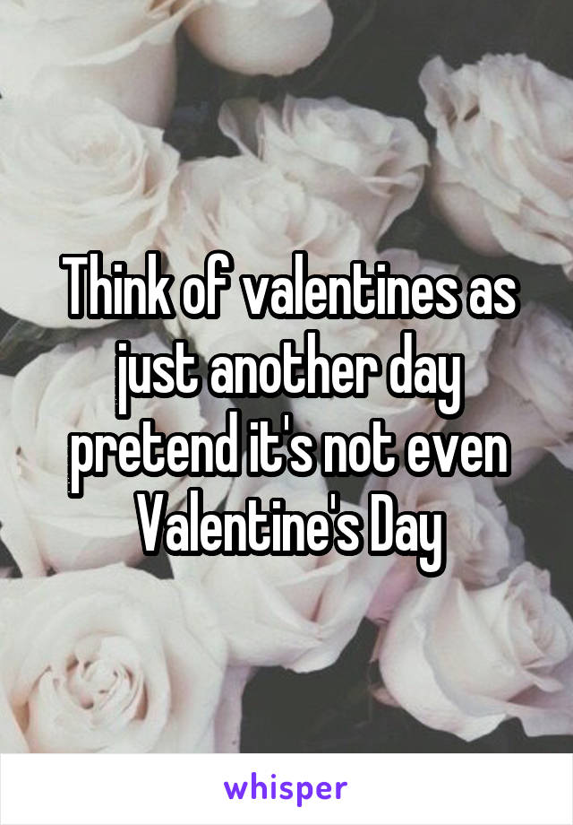 Think of valentines as just another day pretend it's not even Valentine's Day