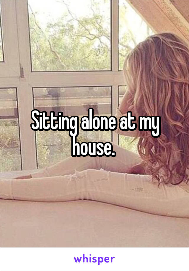 Sitting alone at my house.