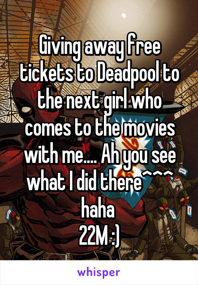 Giving away free tickets to Deadpool to the next girl who comes to the movies with me.... Ah you see what I did there^^^ haha  22M :)