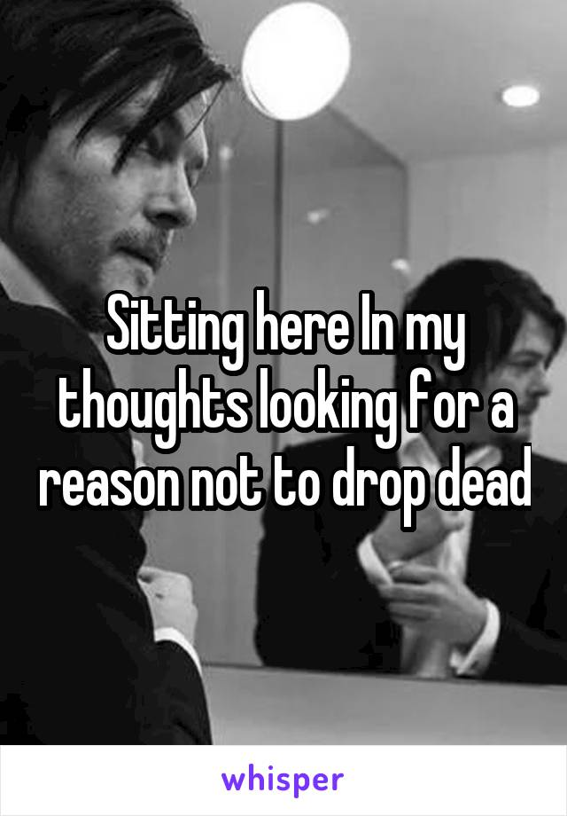 Sitting here In my thoughts looking for a reason not to drop dead