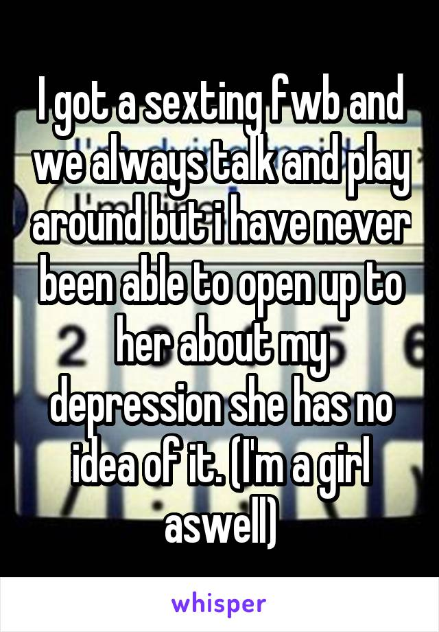 I got a sexting fwb and we always talk and play around but i have never been able to open up to her about my depression she has no idea of it. (I'm a girl aswell)
