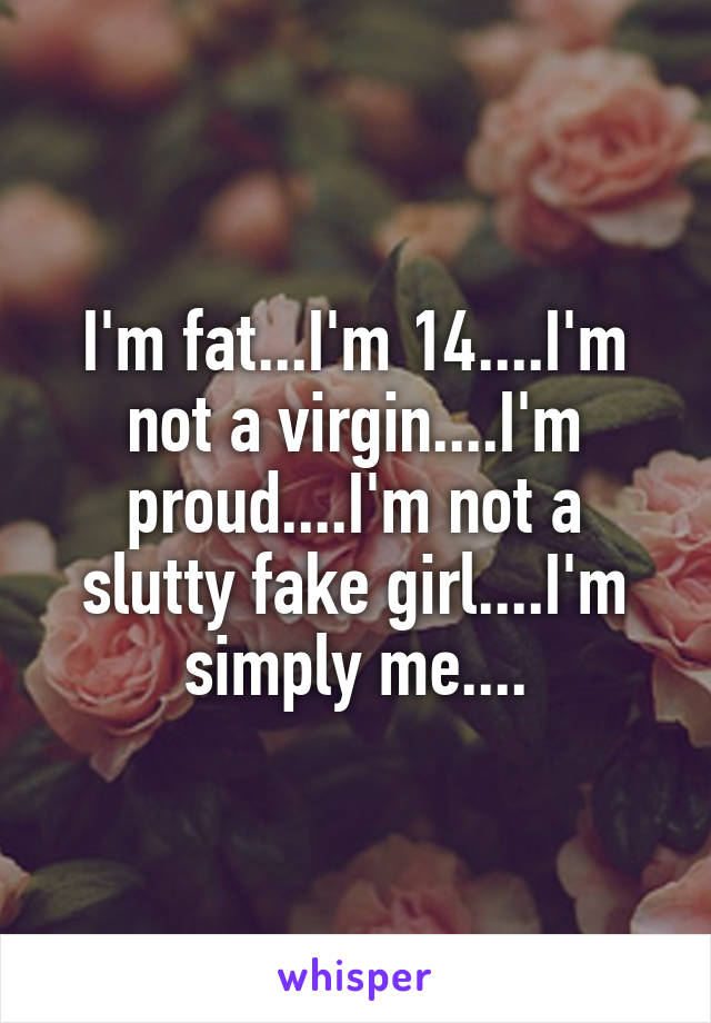 I'm fat...I'm 14....I'm not a virgin....I'm proud....I'm not a slutty fake girl....I'm simply me....