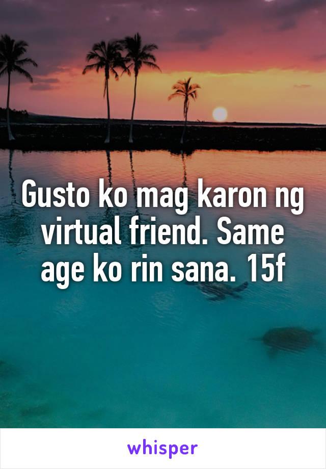 Gusto ko mag karon ng virtual friend. Same age ko rin sana. 15f