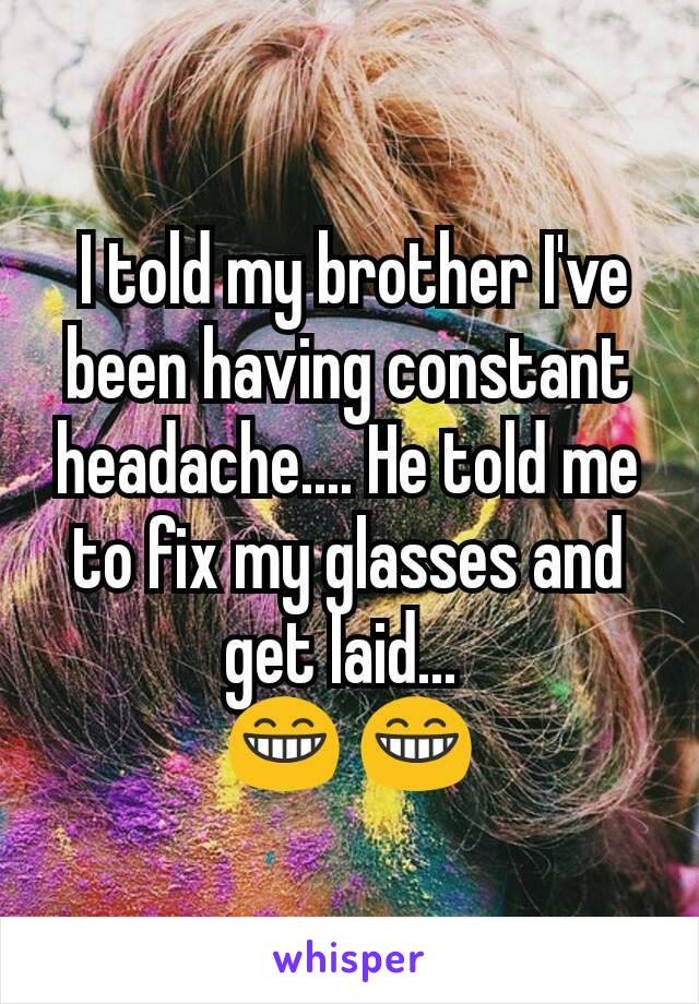 I told my brother I've been having constant headache.... He told me to fix my glasses and get laid...   😁 😁