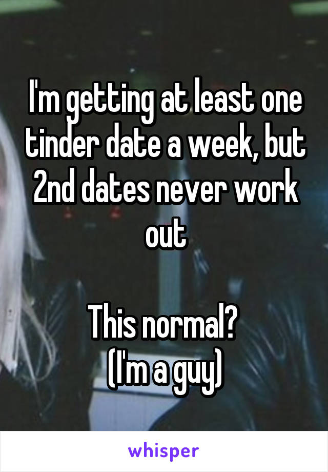 I'm getting at least one tinder date a week, but 2nd dates never work out  This normal?  (I'm a guy)