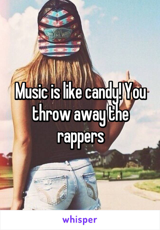 Music is like candy! You throw away the rappers