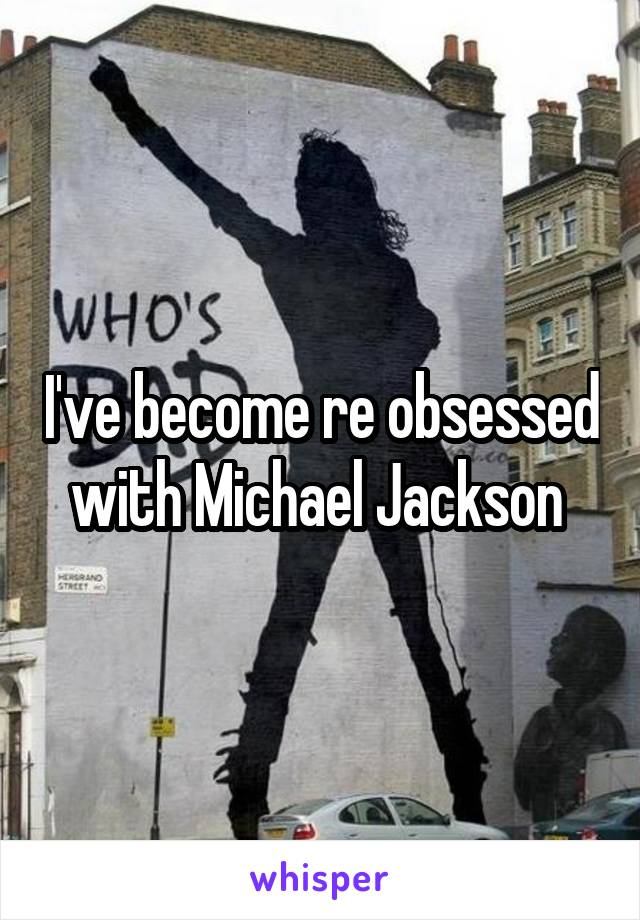 I've become re obsessed with Michael Jackson