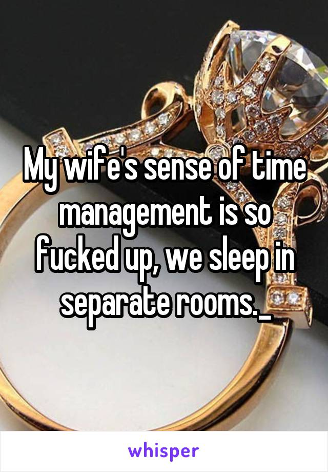 My wife's sense of time management is so fucked up, we sleep in separate rooms._