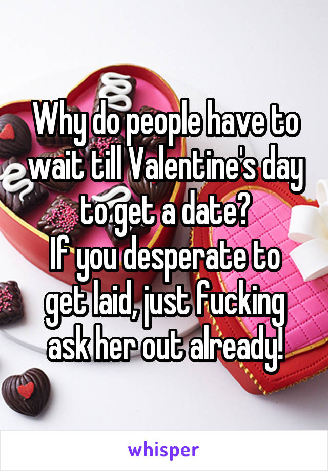 Why do people have to wait till Valentine's day to get a date? If you desperate to get laid, just fucking ask her out already!