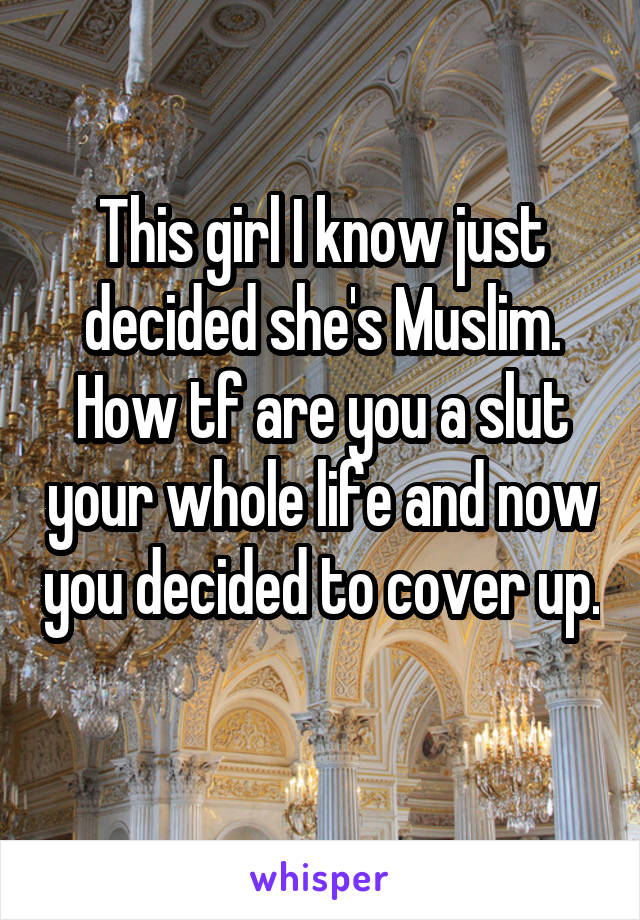 This girl I know just decided she's Muslim. How tf are you a slut your whole life and now you decided to cover up.