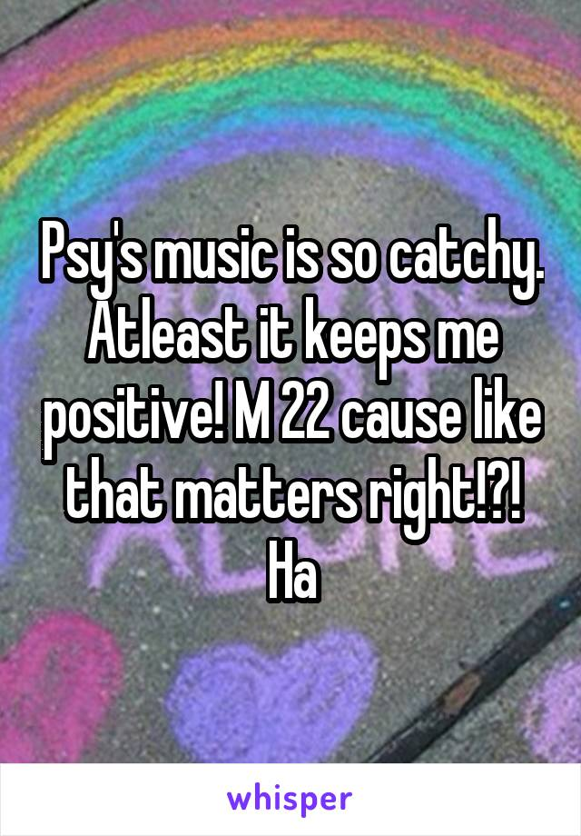 Psy's music is so catchy. Atleast it keeps me positive! M 22 cause like that matters right!?! Ha