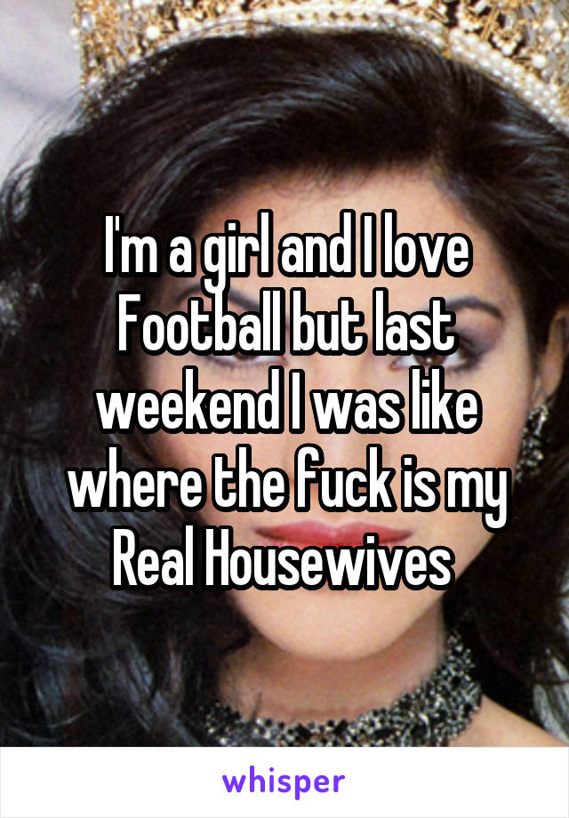 I'm a girl and I love Football but last weekend I was like where the fuck is my Real Housewives
