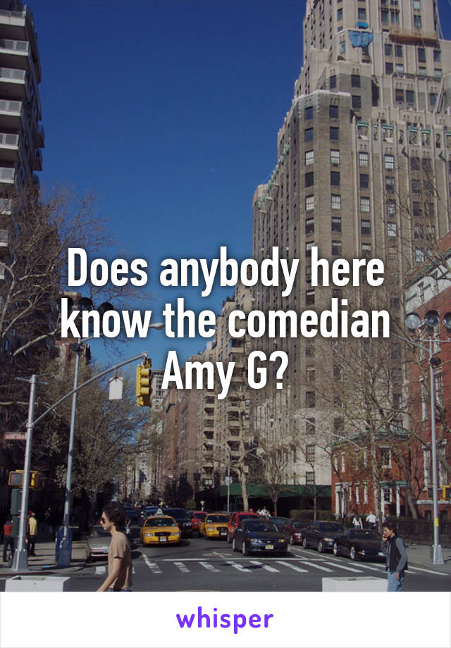 Does anybody here know the comedian Amy G?