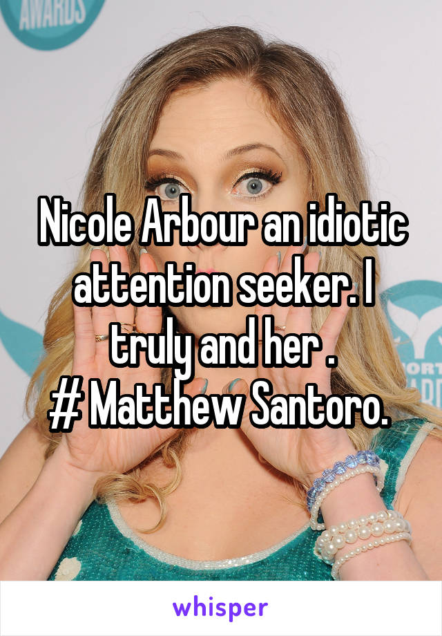 Nicole Arbour an idiotic attention seeker. I truly and her . # Matthew Santoro.