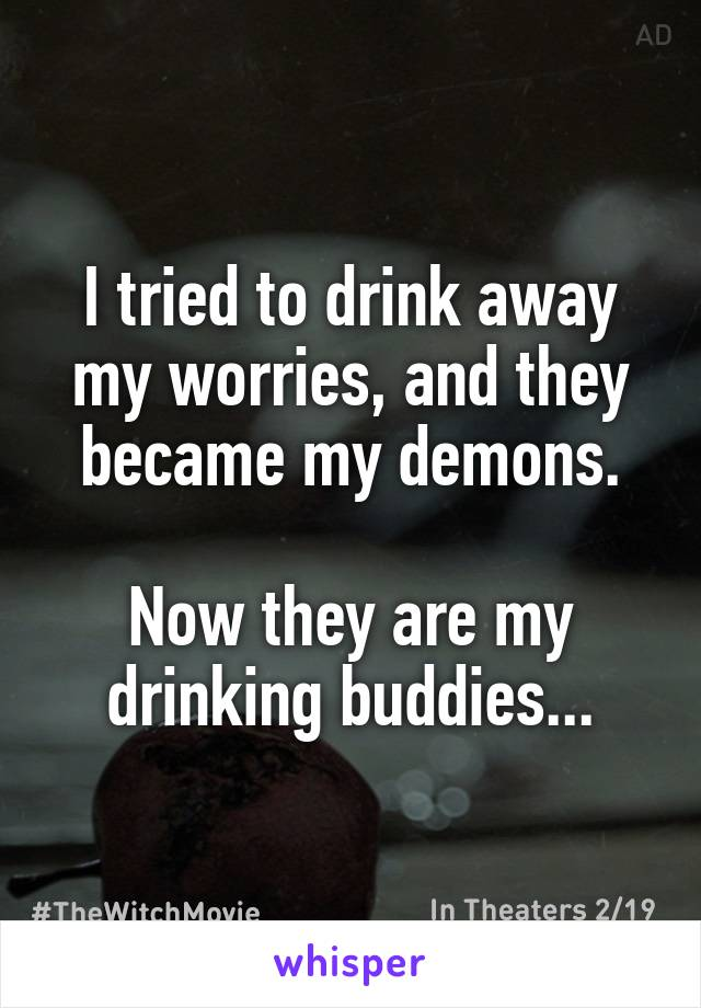 I tried to drink away my worries, and they became my demons.  Now they are my drinking buddies...