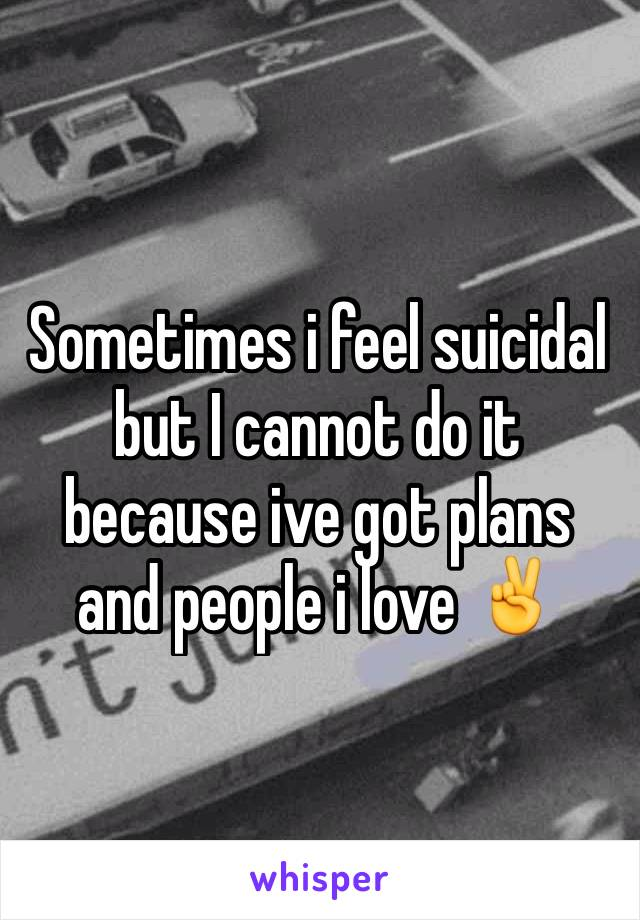 Sometimes i feel suicidal but I cannot do it because ive got plans and people i love ✌