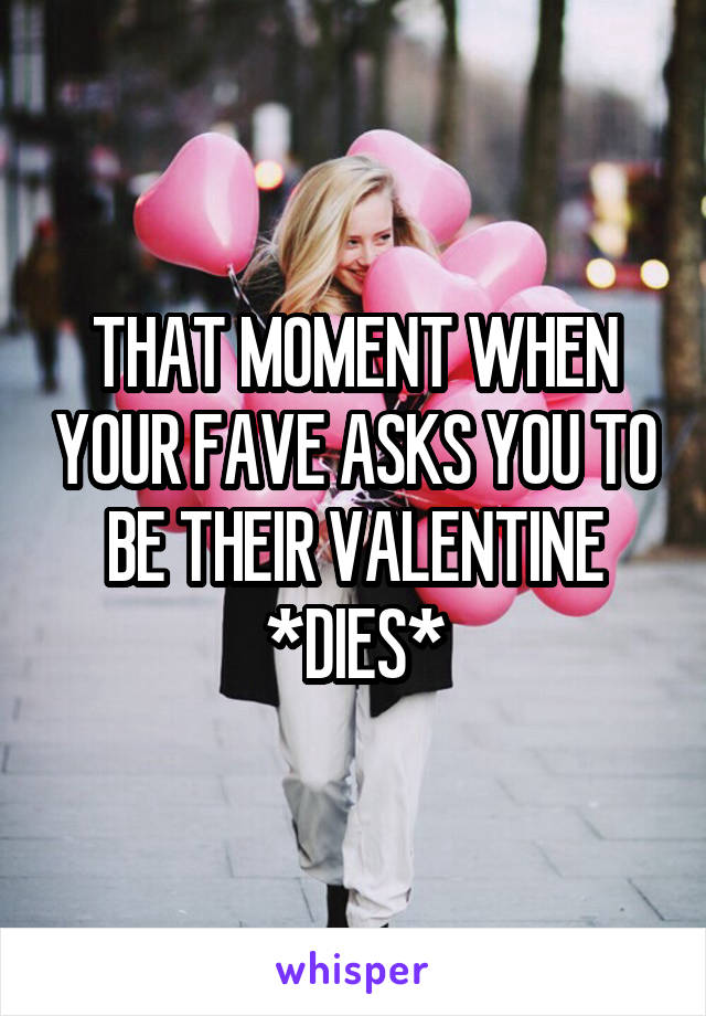 THAT MOMENT WHEN YOUR FAVE ASKS YOU TO BE THEIR VALENTINE *DIES*