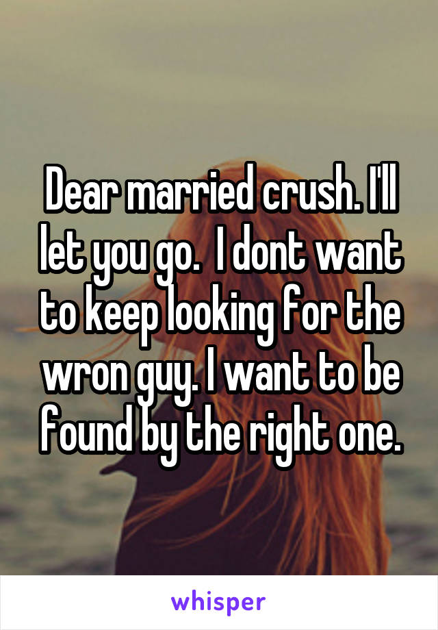 Dear married crush. I'll let you go.  I dont want to keep looking for the wron guy. I want to be found by the right one.