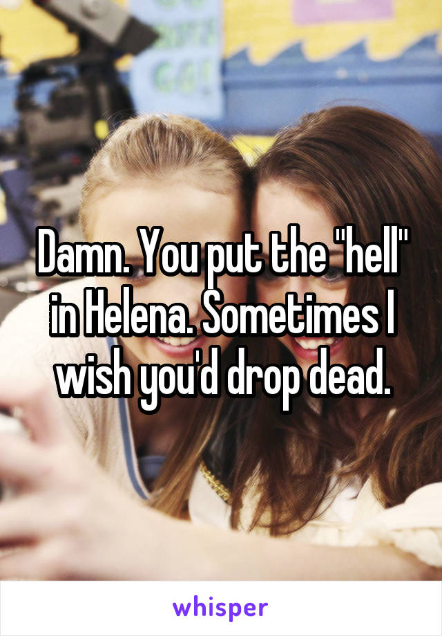 """Damn. You put the """"hell"""" in Helena. Sometimes I wish you'd drop dead."""