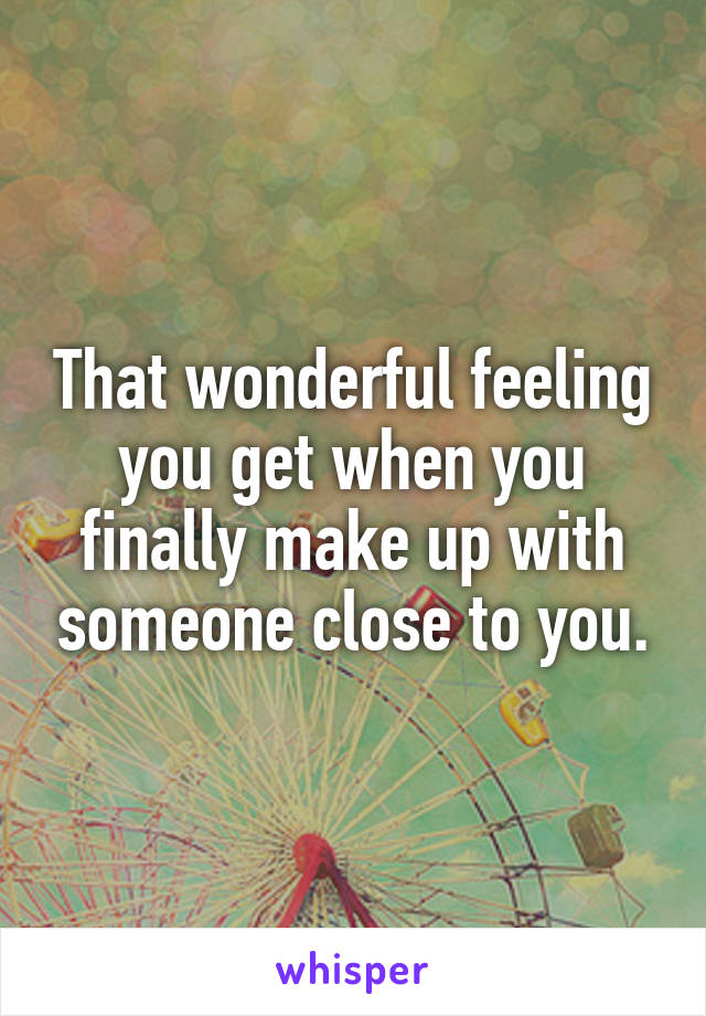 That wonderful feeling you get when you finally make up with someone close to you.