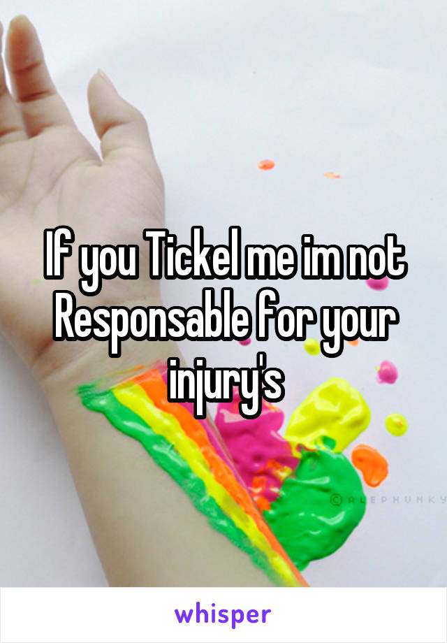 If you Tickel me im not Responsable for your injury's