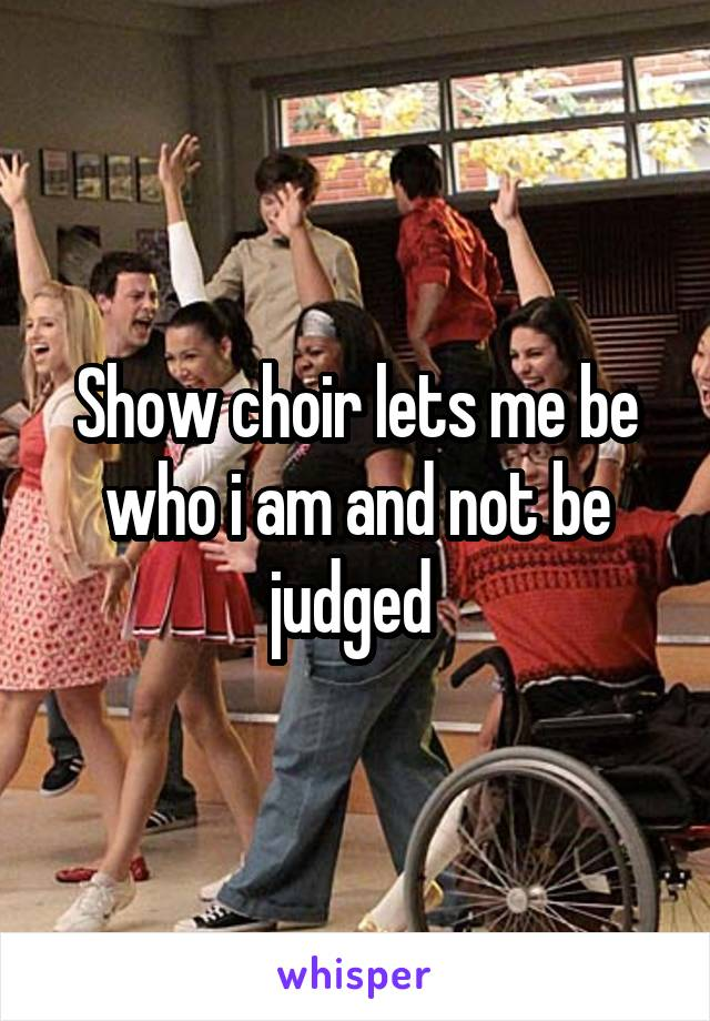 Show choir lets me be who i am and not be judged