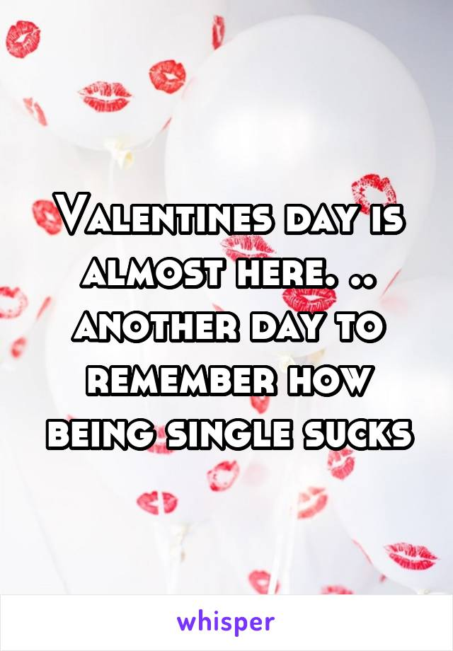 Valentines day is almost here. .. another day to remember how being single sucks