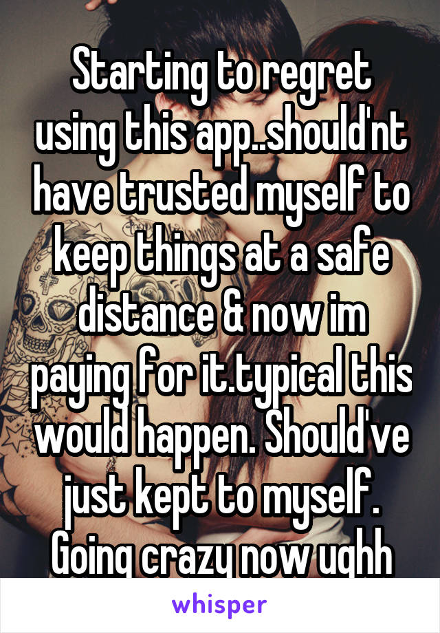 Starting to regret using this app..should'nt have trusted myself to keep things at a safe distance & now im paying for it.typical this would happen. Should've just kept to myself. Going crazy now ughh