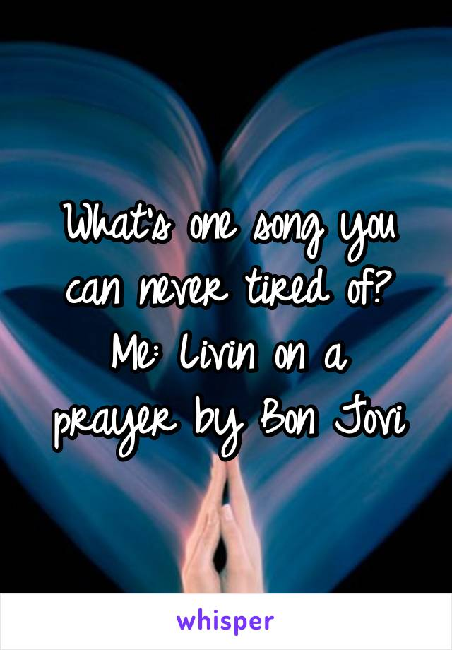 What's one song you can never tired of? Me: Livin on a prayer by Bon Jovi
