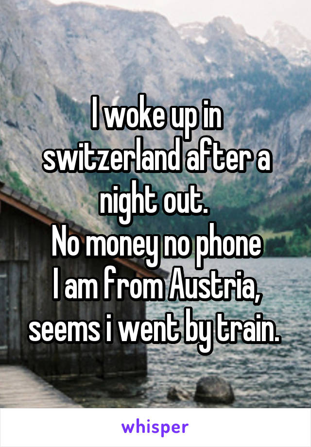 I woke up in switzerland after a night out.  No money no phone I am from Austria, seems i went by train.
