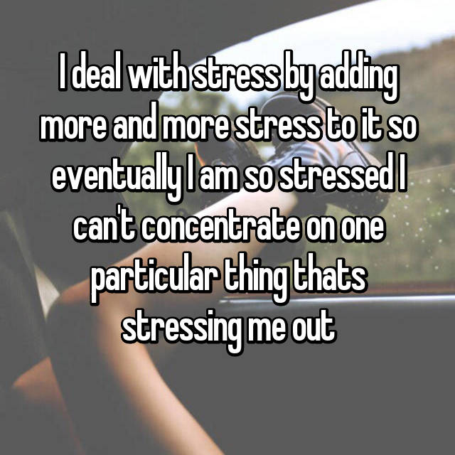 I deal with stress by adding more and more stress to it so eventually I am so stressed I can't concentrate on one particular thing thats stressing me out