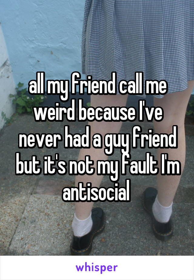 all my friend call me weird because I've never had a guy friend but it's not my fault I'm antisocial