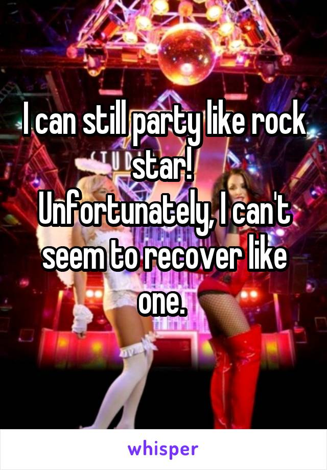 I can still party like rock star!  Unfortunately, I can't seem to recover like one.