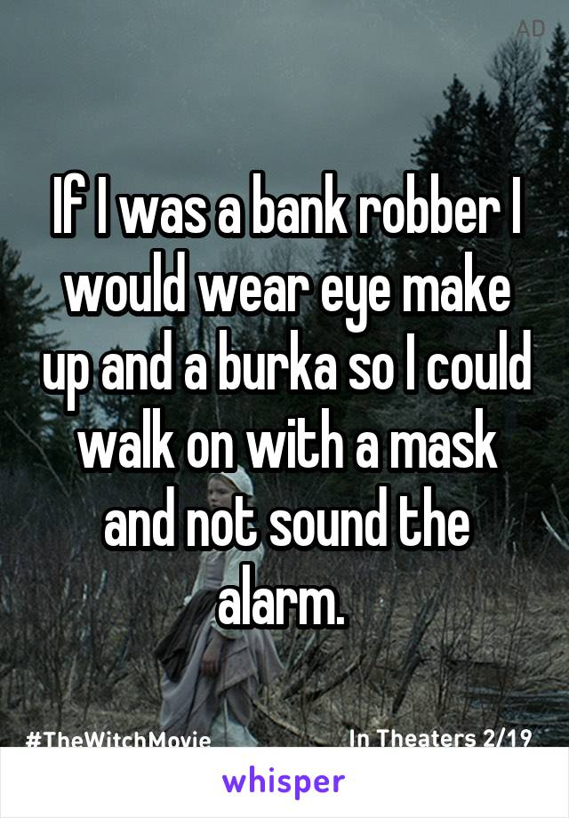 If I was a bank robber I would wear eye make up and a burka so I could walk on with a mask and not sound the alarm.