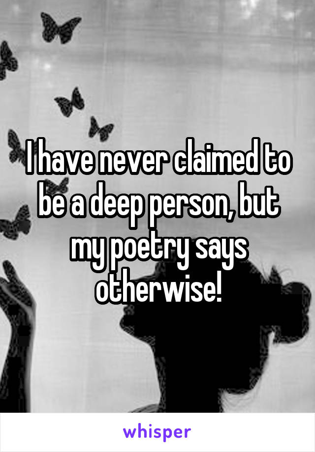 I have never claimed to be a deep person, but my poetry says otherwise!