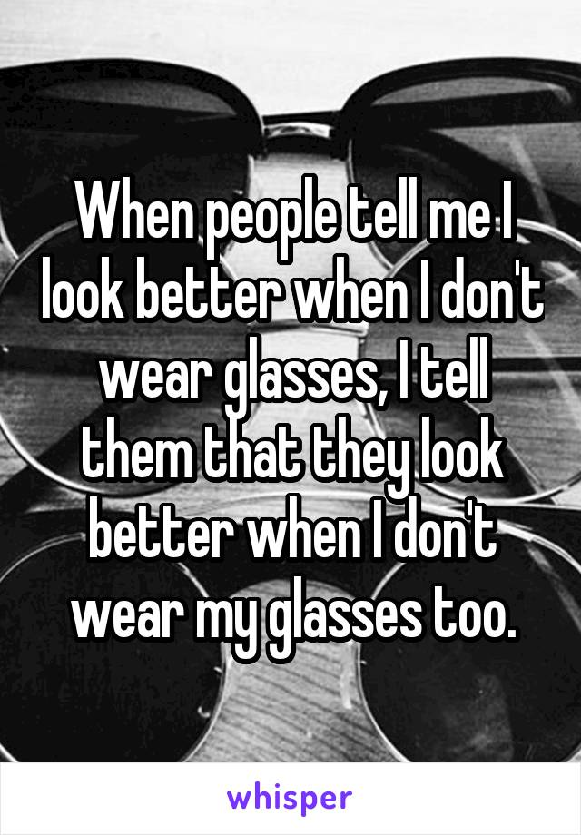 When people tell me I look better when I don't wear glasses, I tell them that they look better when I don't wear my glasses too.