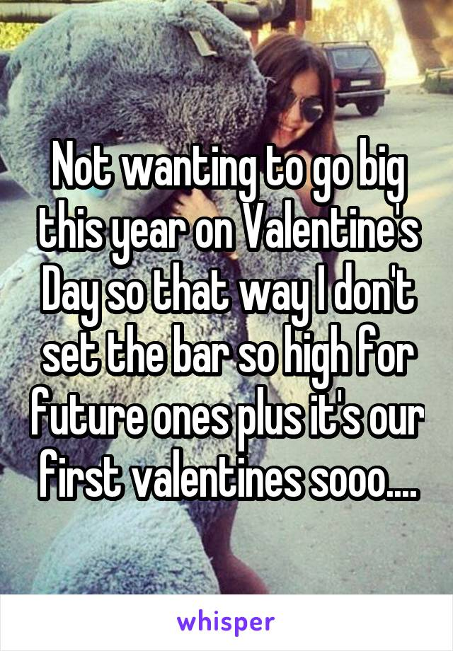 Not wanting to go big this year on Valentine's Day so that way I don't set the bar so high for future ones plus it's our first valentines sooo....