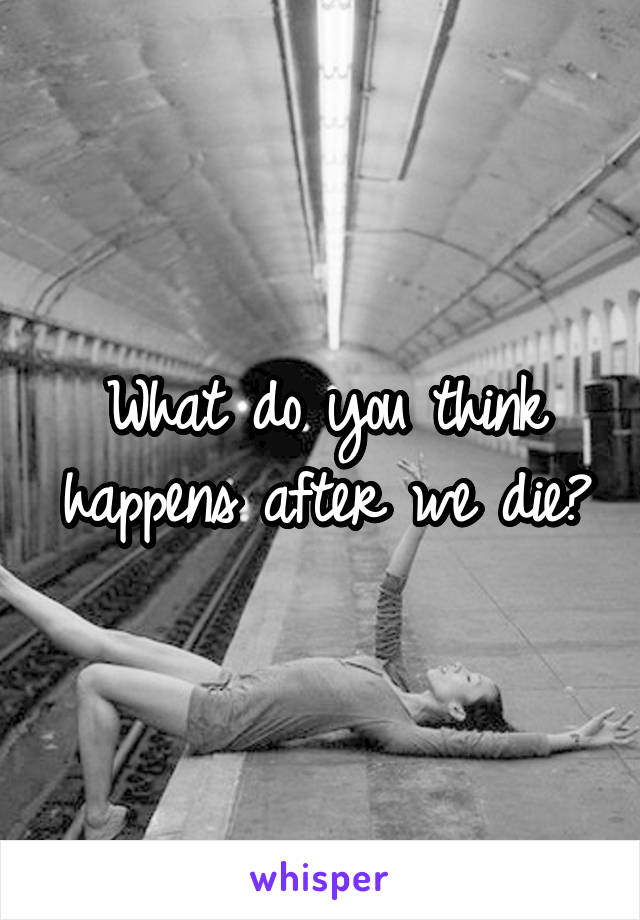 What do you think happens after we die?