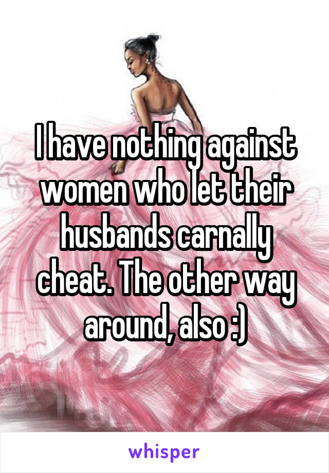 I have nothing against women who let their husbands carnally cheat. The other way around, also :)