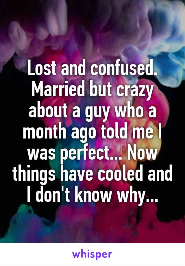 Lost and confused. Married but crazy about a guy who a month ago told me I was perfect... Now things have cooled and I don't know why...