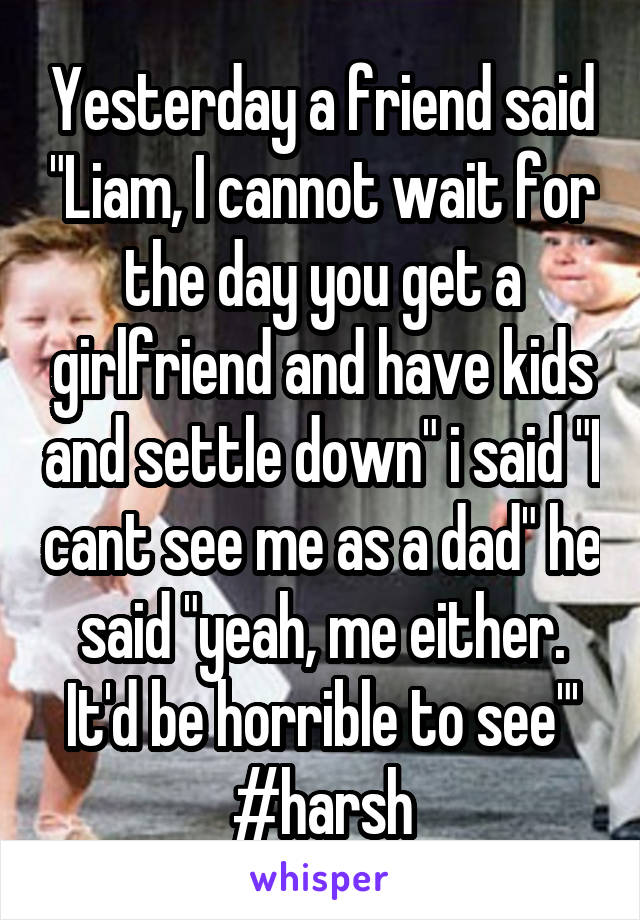 """Yesterday a friend said """"Liam, I cannot wait for the day you get a girlfriend and have kids and settle down"""" i said """"I cant see me as a dad"""" he said """"yeah, me either. It'd be horrible to see""""' #harsh"""