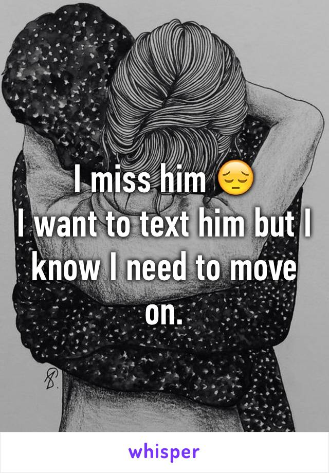 I miss him 😔 I want to text him but I know I need to move on.
