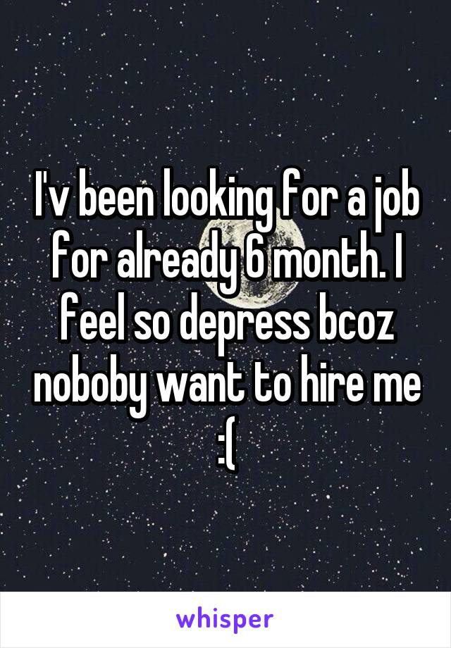 I'v been looking for a job for already 6 month. I feel so depress bcoz noboby want to hire me :(