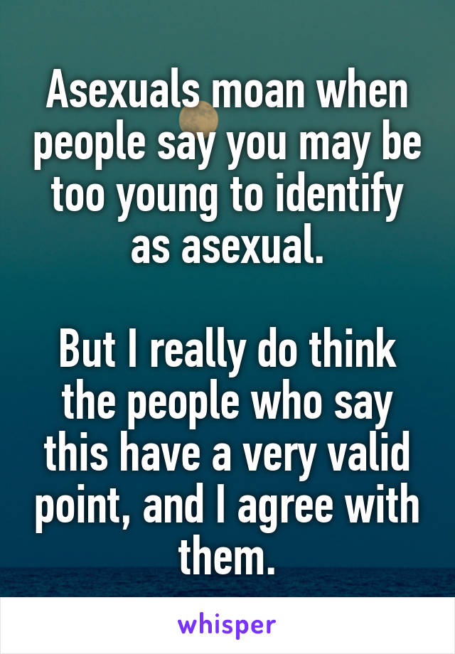 Asexuals moan when people say you may be too young to identify as asexual.  But I really do think the people who say this have a very valid point, and I agree with them.